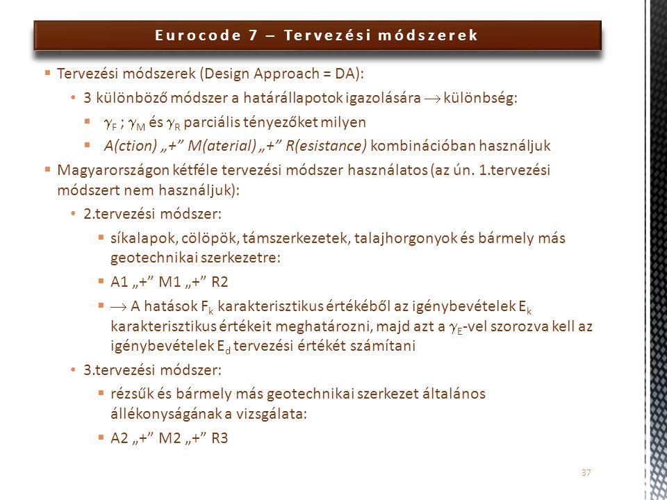 Eurocode 7 – Tervezési módszerek  Tervezési módszerek (Design Approach = DA): 3 különböző módszer a határállapotok igazolására  különbség:   F ; 