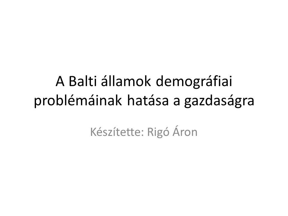 A Balti államok demográfiai problémáinak hatása a gazdaságra Készítette: Rigó Áron