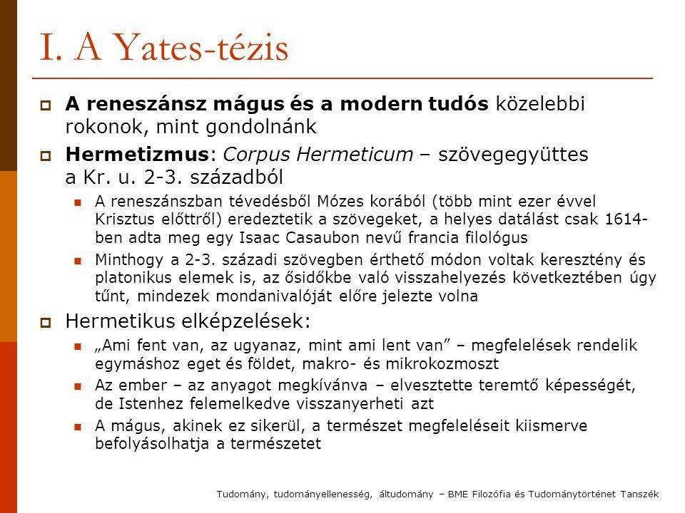 I. A Yates-tézis  A reneszánsz mágus és a modern tudós közelebbi rokonok, mint gondolnánk  Hermetizmus: Corpus Hermeticum – szövegegyüttes a Kr. u.