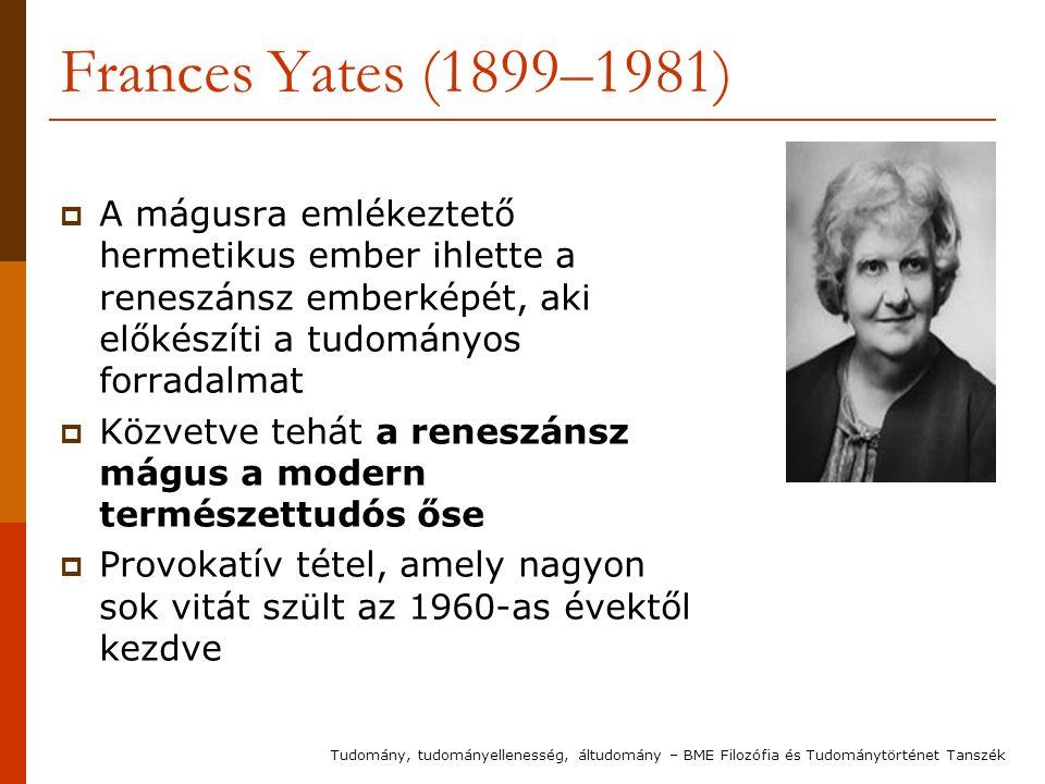 Frances Yates (1899–1981)  A mágusra emlékeztető hermetikus ember ihlette a reneszánsz emberképét, aki előkészíti a tudományos forradalmat  Közvetve tehát a reneszánsz mágus a modern természettudós őse  Provokatív tétel, amely nagyon sok vitát szült az 1960-as évektől kezdve Tudomány, tudományellenesség, áltudomány – BME Filozófia és Tudománytörténet Tanszék