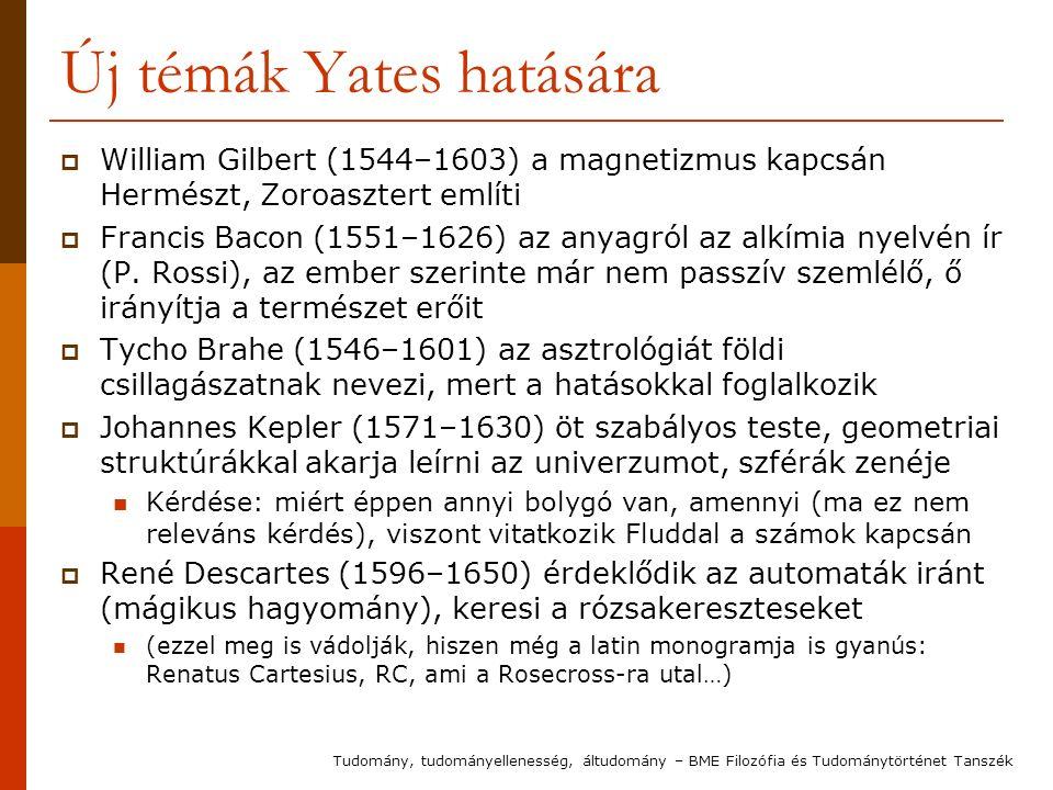 Új témák Yates hatására  William Gilbert (1544–1603) a magnetizmus kapcsán Hermészt, Zoroasztert említi  Francis Bacon (1551–1626) az anyagról az alkímia nyelvén ír (P.