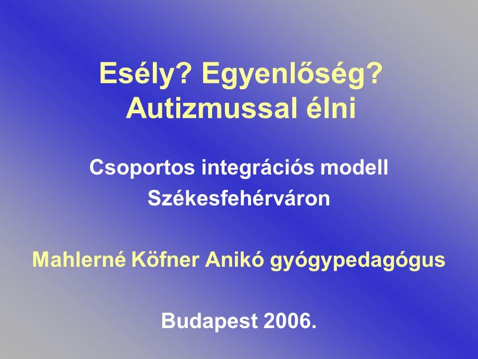 Esély? Egyenlőség? Autizmussal élni Csoportos integrációs modell Székesfehérváron Mahlerné Köfner Anikó gyógypedagógus Budapest 2006.