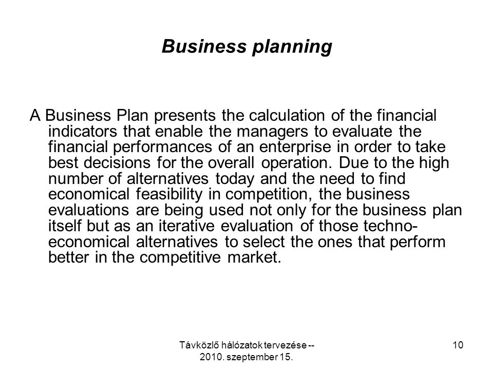 Távközlő hálózatok tervezése -- 2010. szeptember 15. 10 Business planning A Business Plan presents the calculation of the financial indicators that en