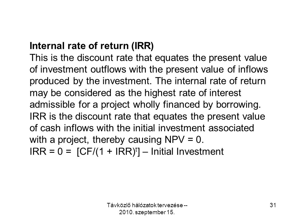Távközlő hálózatok tervezése -- 2010. szeptember 15. 31 Internal rate of return (IRR) This is the discount rate that equates the present value of inve