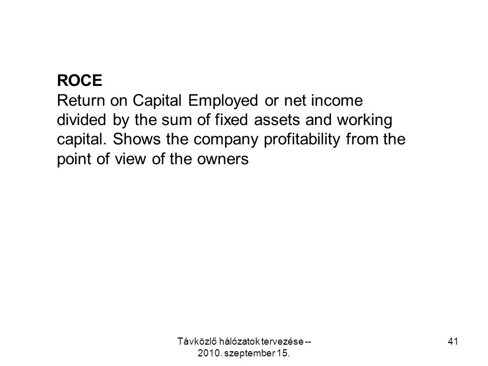Távközlő hálózatok tervezése -- 2010. szeptember 15. 41 ROCE Return on Capital Employed or net income divided by the sum of fixed assets and working c
