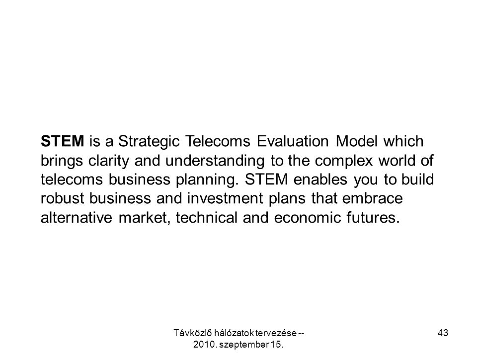 Távközlő hálózatok tervezése -- 2010. szeptember 15. 43 STEM is a Strategic Telecoms Evaluation Model which brings clarity and understanding to the co