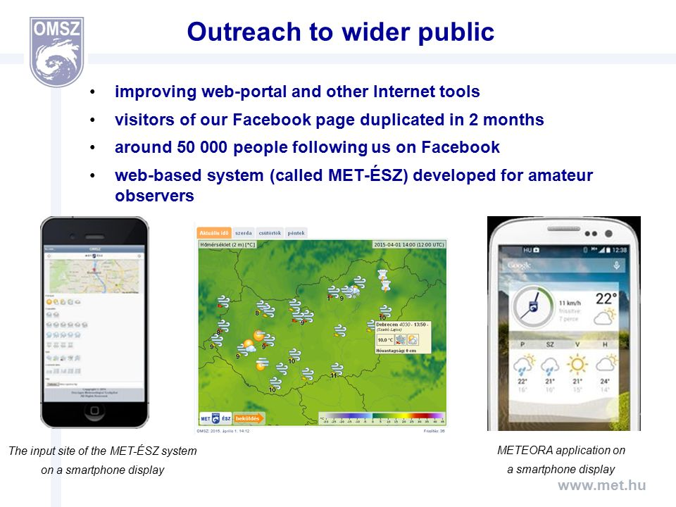 www.met.hu Outreach to wider public improving web-portal and other Internet tools visitors of our Facebook page duplicated in 2 months around 50 000 people following us on Facebook web-based system (called MET-ÉSZ) developed for amateur observers The input site of the MET-ÉSZ system on a smartphone display METEORA application on a smartphone display