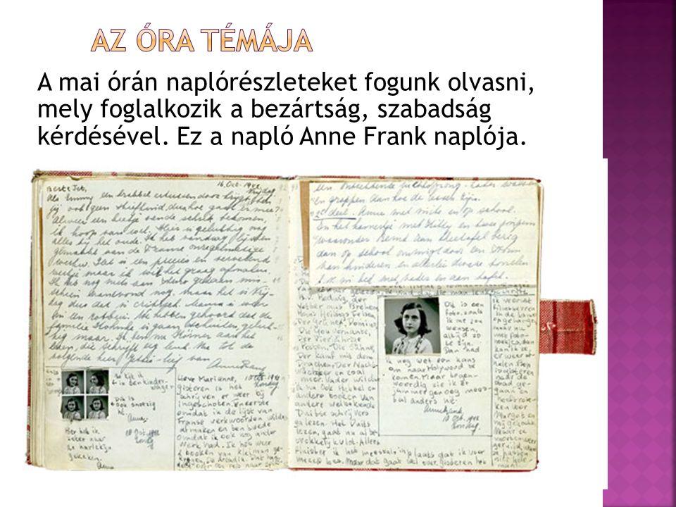 A mai órán naplórészleteket fogunk olvasni, mely foglalkozik a bezártság, szabadság kérdésével. Ez a napló Anne Frank naplója.