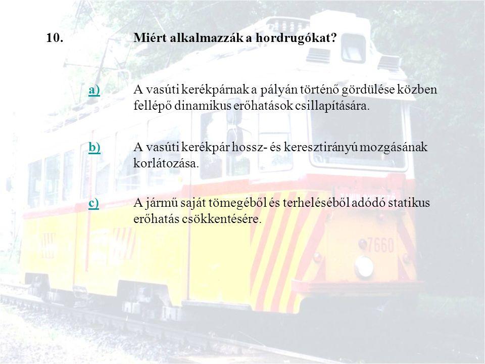 10.Miért alkalmazzák a hordrugókat? a)A vasúti kerékpárnak a pályán történő gördülése közben fellépő dinamikus erőhatások csillapítására. b)A vasúti k