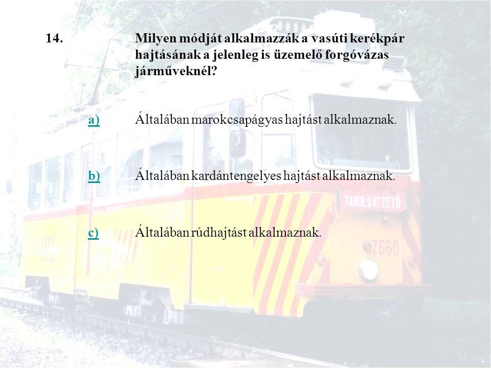 14.Milyen módját alkalmazzák a vasúti kerékpár hajtásának a jelenleg is üzemelő forgóvázas járműveknél? a)Általában marokcsapágyas hajtást alkalmaznak