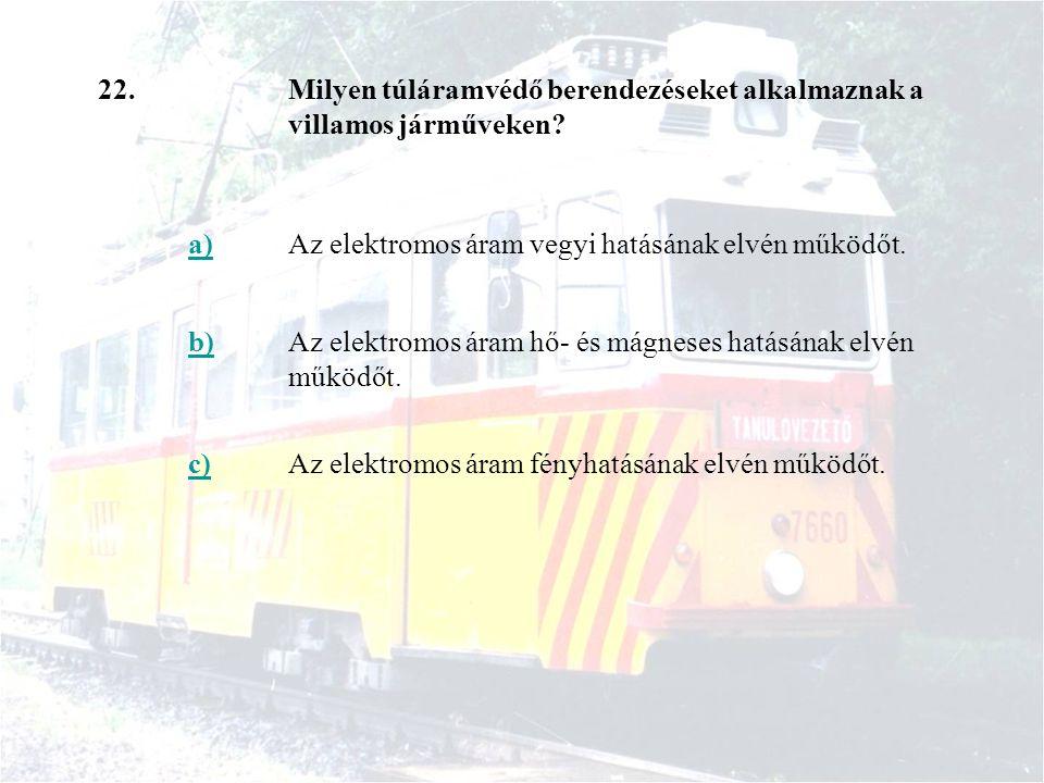 22.Milyen túláramvédő berendezéseket alkalmaznak a villamos járműveken? a)Az elektromos áram vegyi hatásának elvén működőt. b)Az elektromos áram hő- é