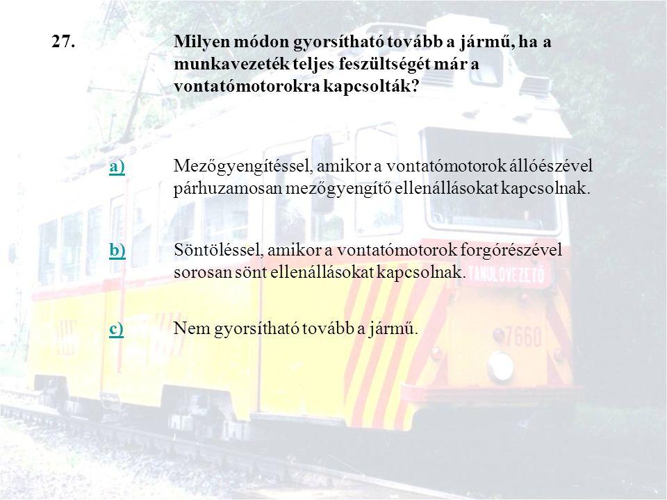 27.Milyen módon gyorsítható tovább a jármű, ha a munkavezeték teljes feszültségét már a vontatómotorokra kapcsolták? a)Mezőgyengítéssel, amikor a vont