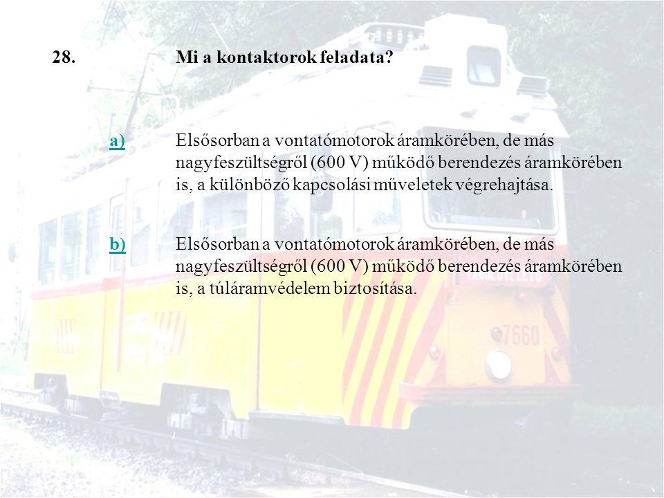 28.Mi a kontaktorok feladata? a)Elsősorban a vontatómotorok áramkörében, de más nagyfeszültségről (600 V) működő berendezés áramkörében is, a különböz