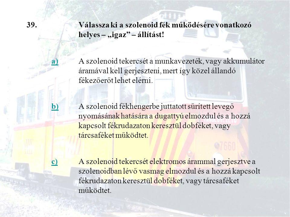 """39.Válassza ki a szolenoid fék működésére vonatkozó helyes – """"igaz"""" – állítást! a)A szolenoid tekercsét a munkavezeték, vagy akkumulátor áramával kell"""