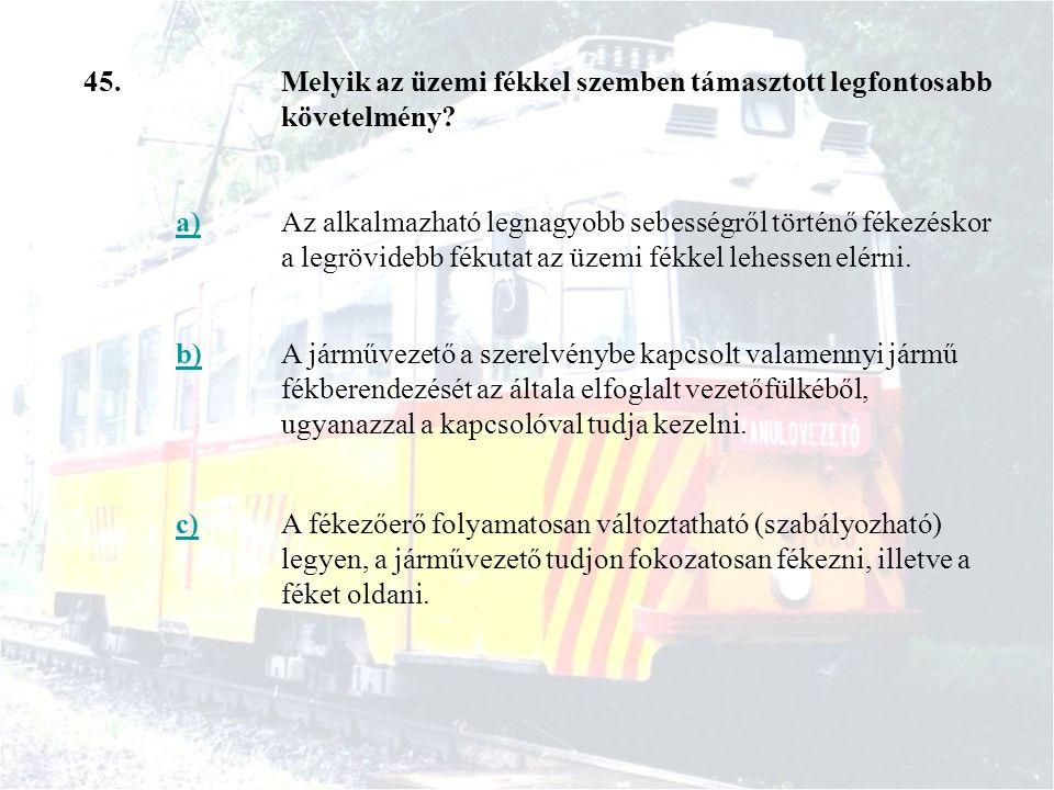 45.Melyik az üzemi fékkel szemben támasztott legfontosabb követelmény? a)Az alkalmazható legnagyobb sebességről történő fékezéskor a legrövidebb fékut