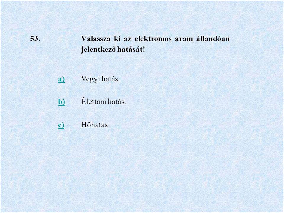 53. Válassza ki az elektromos áram állandóan jelentkező hatását.