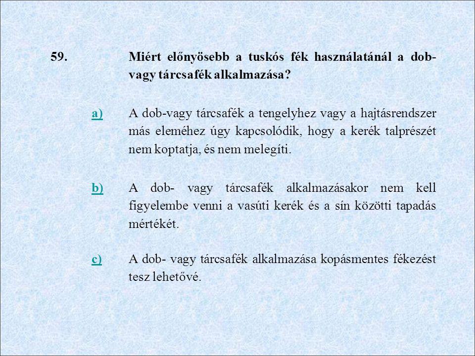 59. Miért előnyösebb a tuskós fék használatánál a dob- vagy tárcsafék alkalmazása? a) A dob-vagy tárcsafék a tengelyhez vagy a hajtásrendszer más elem