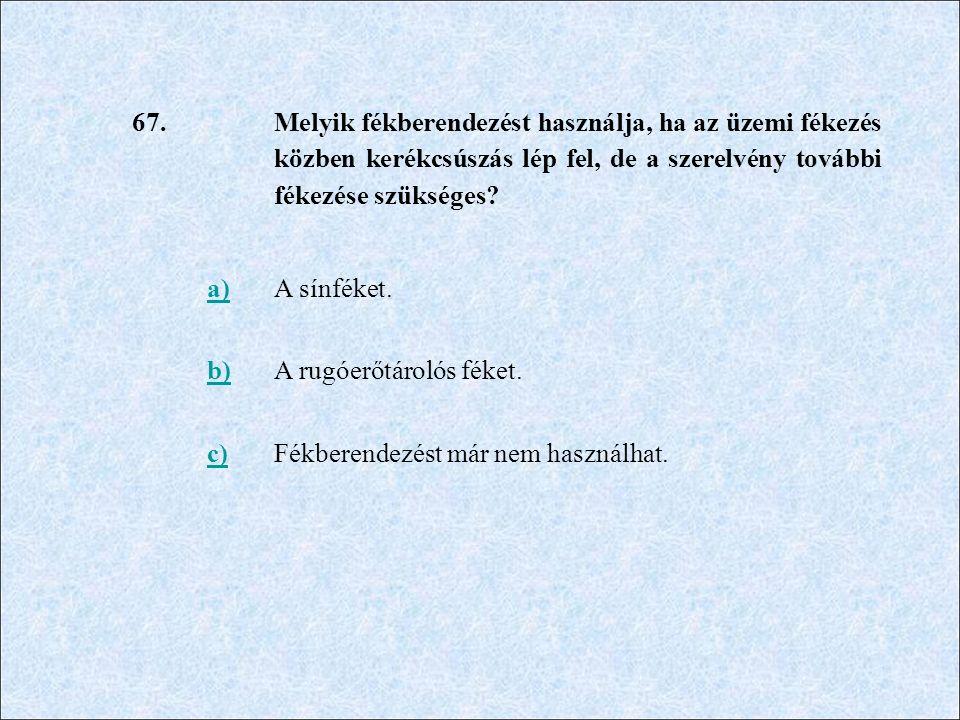 67. Melyik fékberendezést használja, ha az üzemi fékezés közben kerékcsúszás lép fel, de a szerelvény további fékezése szükséges? a)A sínféket. b)A ru