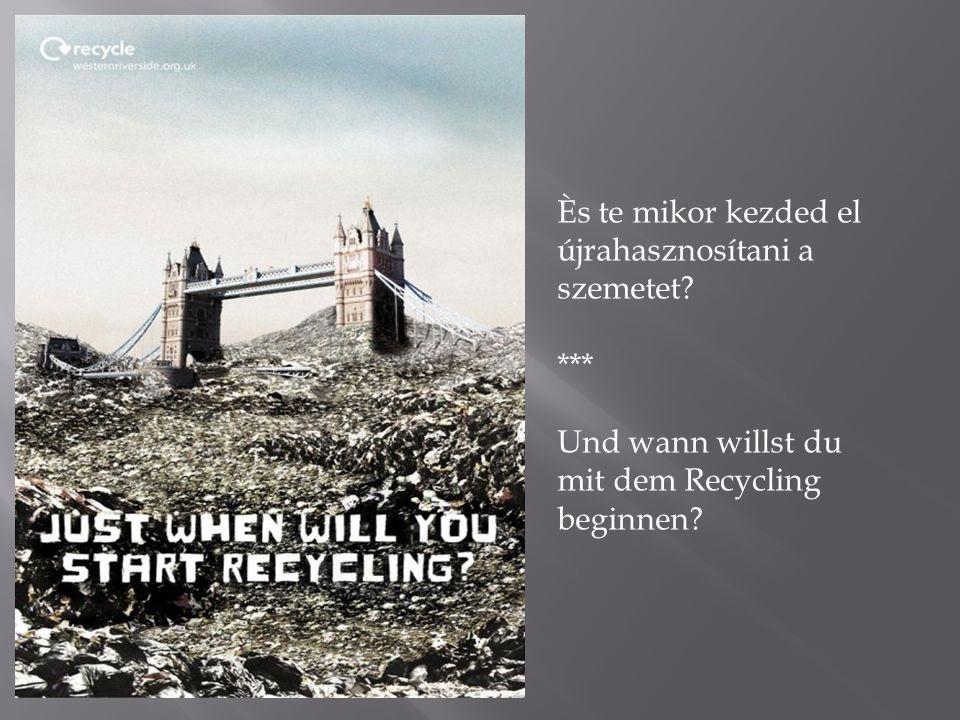 Ès te mikor kezded el újrahasznosítani a szemetet? *** Und wann willst du mit dem Recycling beginnen?