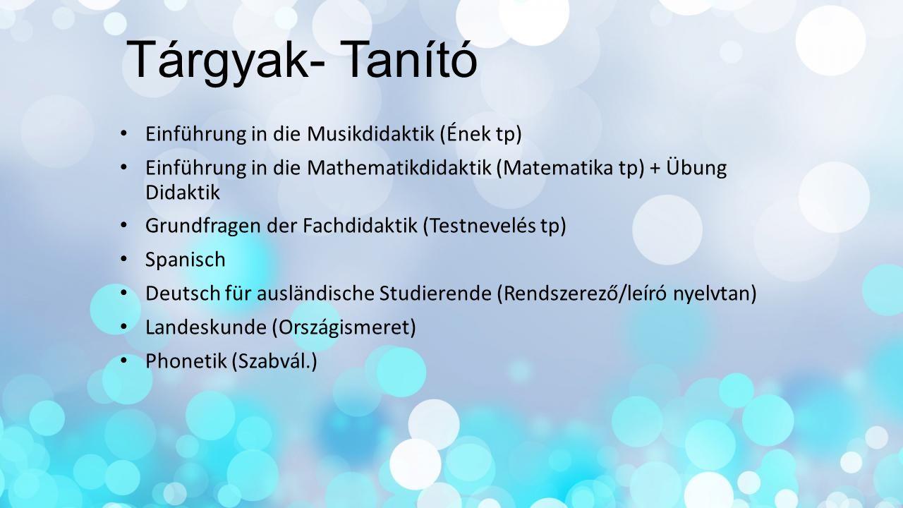 Tárgyak- Tanító Einführung in die Musikdidaktik (Ének tp) Einführung in die Mathematikdidaktik (Matematika tp) + Übung Didaktik Grundfragen der Fachdi