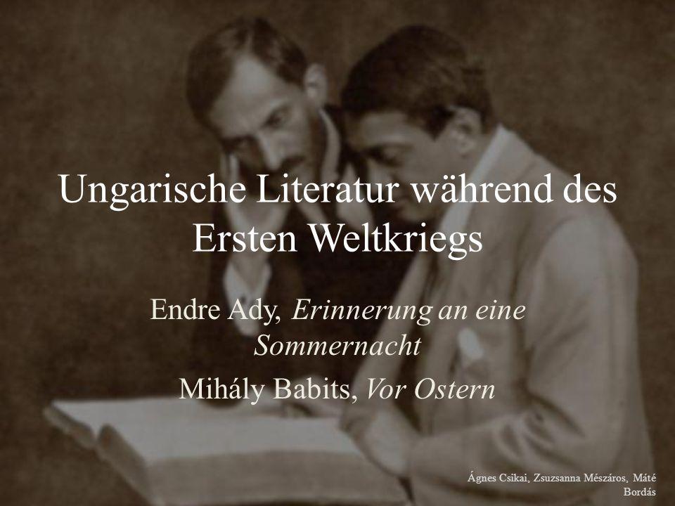 Ungarische Literatur während des Ersten Weltkriegs Endre Ady, Erinnerung an eine Sommernacht Mihály Babits, Vor Ostern Ágnes Csikai, Zsuzsanna Mészáros, Máté Bordás