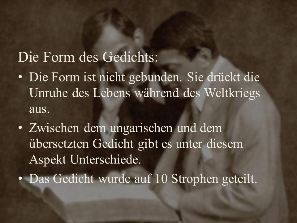 Die Form des Gedichts: Die Form ist nicht gebunden. Sie drückt die Unruhe des Lebens während des Weltkriegs aus. Zwischen dem ungarischen und dem über