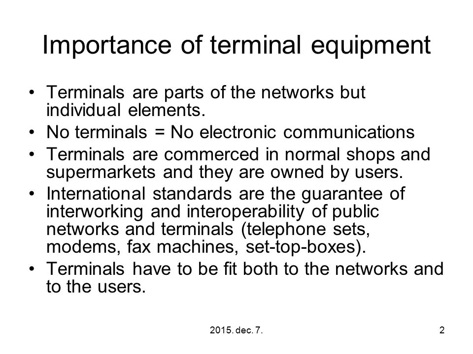 2015. dec. 7.2 Importance of terminal equipment Terminals are parts of the networks but individual elements. No terminals = No electronic communicatio