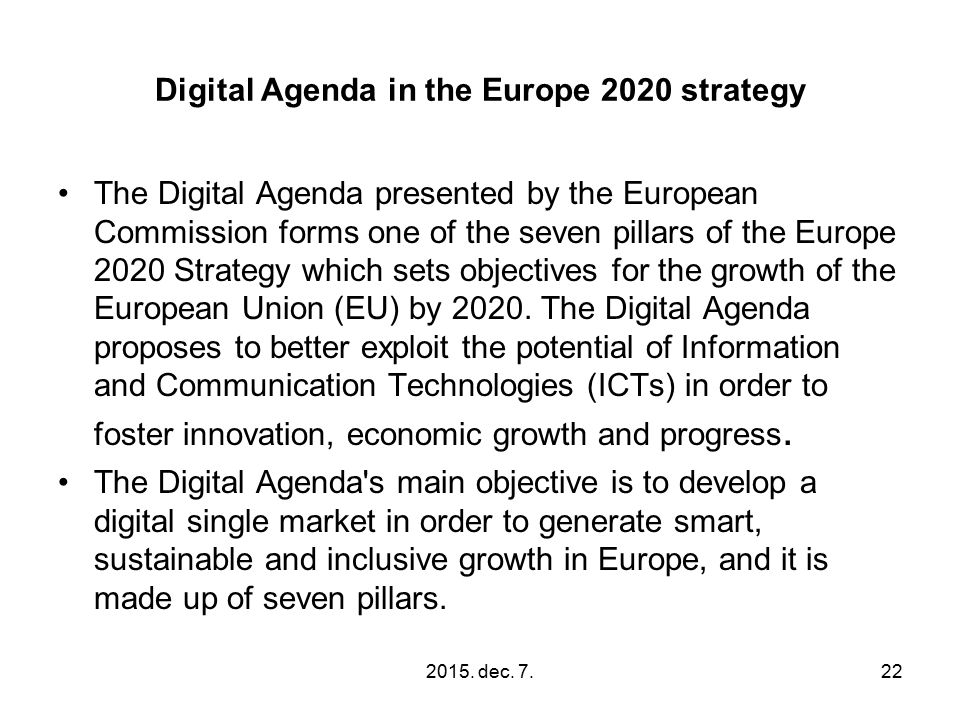 Digital Agenda in the Europe 2020 strategy The Digital Agenda presented by the European Commission forms one of the seven pillars of the Europe 2020 Strategy which sets objectives for the growth of the European Union (EU) by 2020.