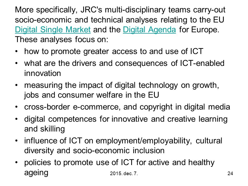 More specifically, JRC s multi-disciplinary teams carry-out socio-economic and technical analyses relating to the EU Digital Single Market and the Digital Agenda for Europe.
