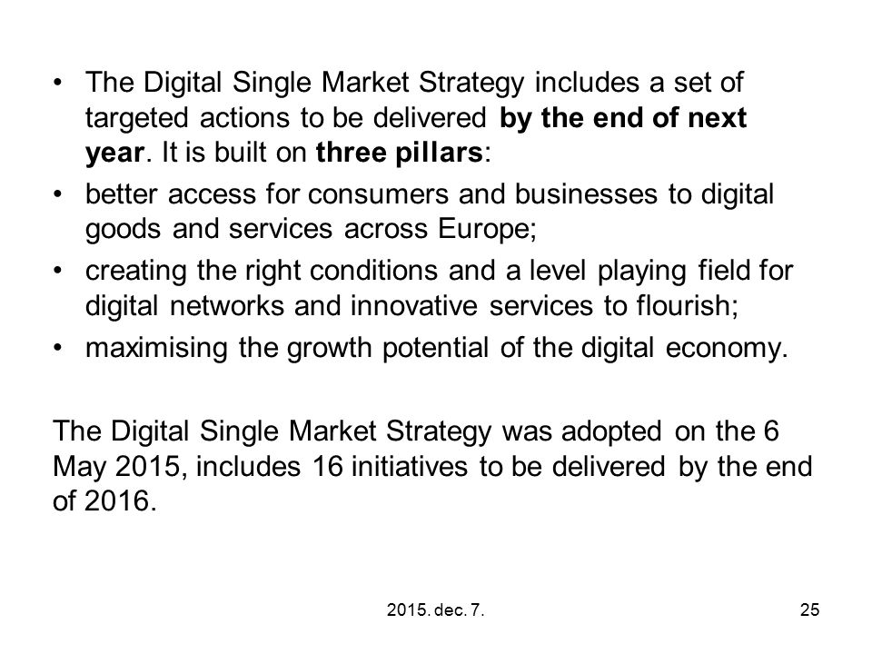 The Digital Single Market Strategy includes a set of targeted actions to be delivered by the end of next year. It is built on three pillars: better ac