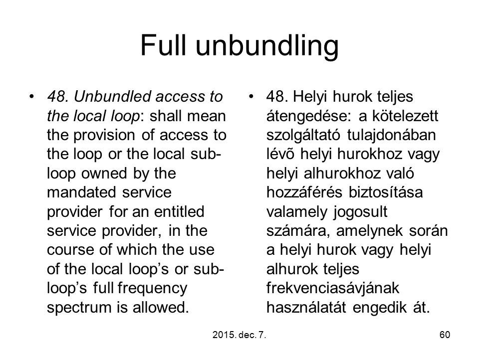 2015. dec. 7.60 Full unbundling 48. Unbundled access to the local loop: shall mean the provision of access to the loop or the local sub- loop owned by
