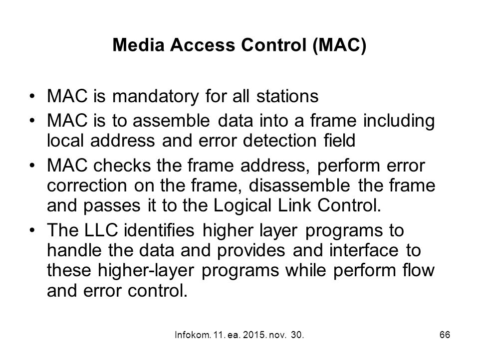 Infokom. 11. ea. 2015. nov. 30.66 Media Access Control (MAC) MAC is mandatory for all stations MAC is to assemble data into a frame including local ad
