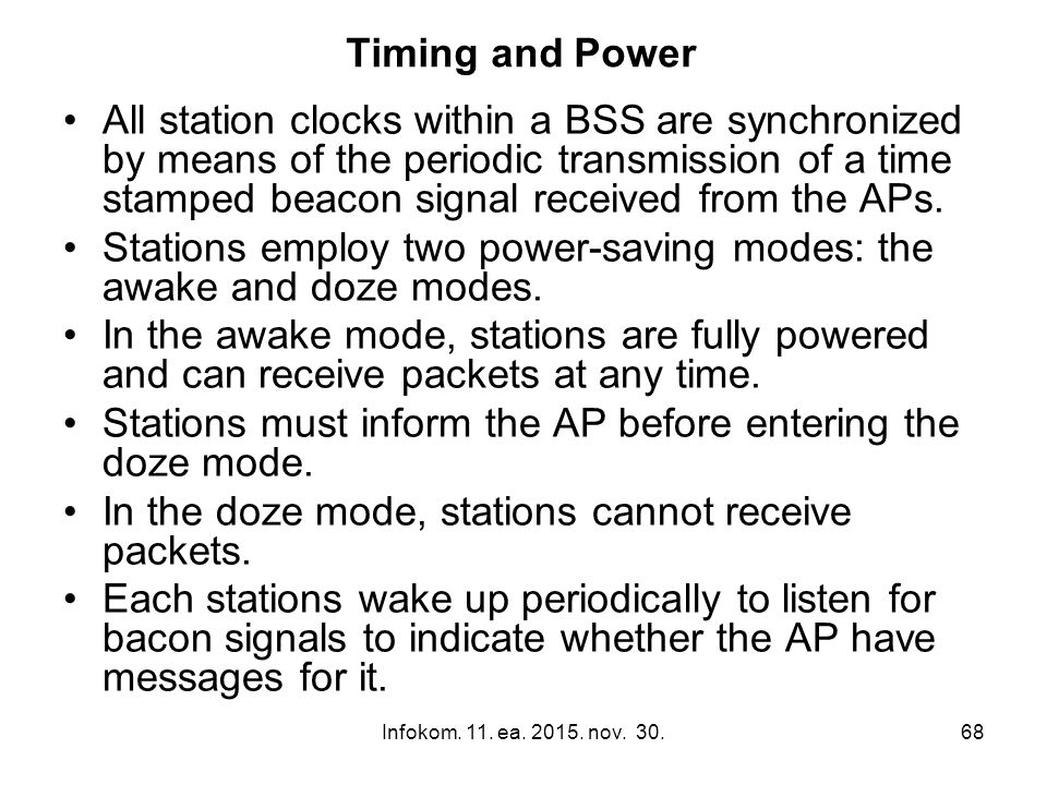 Infokom. 11. ea. 2015. nov. 30.68 Timing and Power All station clocks within a BSS are synchronized by means of the periodic transmission of a time st