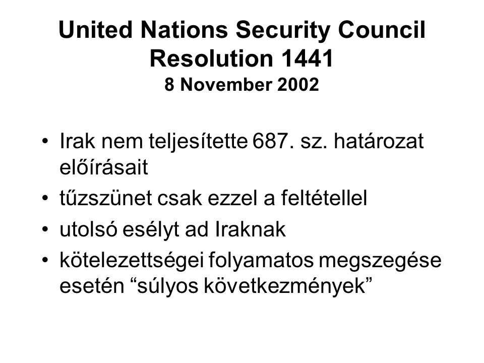 United Nations Security Council Resolution 1441 8 November 2002 Irak nem teljesítette 687. sz. határozat előírásait tűzszünet csak ezzel a feltétellel