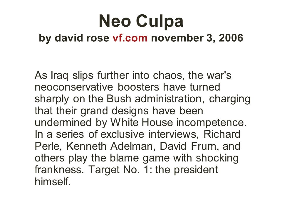 Neo Culpa by david rose vf.com november 3, 2006 As Iraq slips further into chaos, the war's neoconservative boosters have turned sharply on the Bush a
