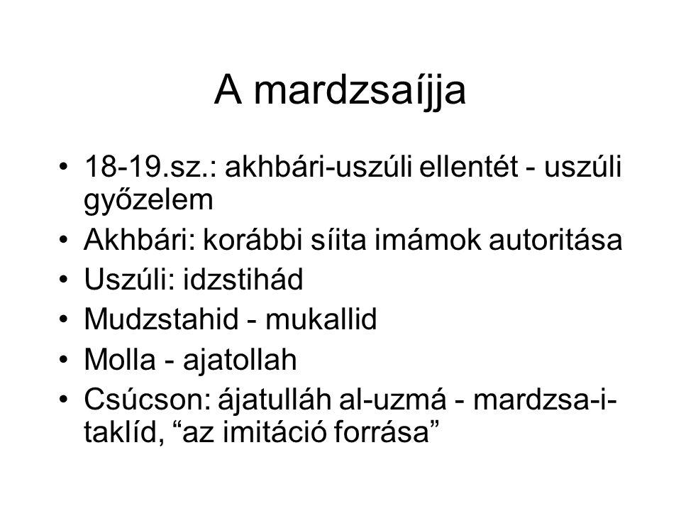 A mardzsaíjja 18-19.sz.: akhbári-uszúli ellentét - uszúli győzelem Akhbári: korábbi síita imámok autoritása Uszúli: idzstihád Mudzstahid - mukallid Molla - ajatollah Csúcson: ájatulláh al-uzmá - mardzsa-i- taklíd, az imitáció forrása