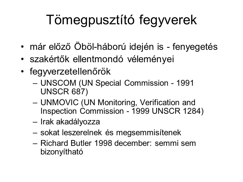 Tömegpusztító fegyverek már előző Öböl-háború idején is - fenyegetés szakértők ellentmondó véleményei fegyverzetellenőrök –UNSCOM (UN Special Commission - 1991 UNSCR 687) –UNMOVIC (UN Monitoring, Verification and Inspection Commission - 1999 UNSCR 1284) –Irak akadályozza –sokat leszerelnek és megsemmisítenek –Richard Butler 1998 december: semmi sem bizonyítható