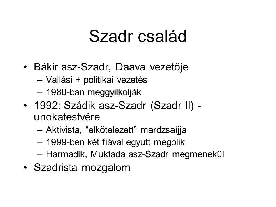 Szadr család Bákir asz-Szadr, Daava vezetője –Vallási + politikai vezetés –1980-ban meggyilkolják 1992: Szádik asz-Szadr (Szadr II) - unokatestvére –Aktivista, elkötelezett mardzsaíjja –1999-ben két fiával együtt megölik –Harmadik, Muktada asz-Szadr megmenekül Szadrista mozgalom