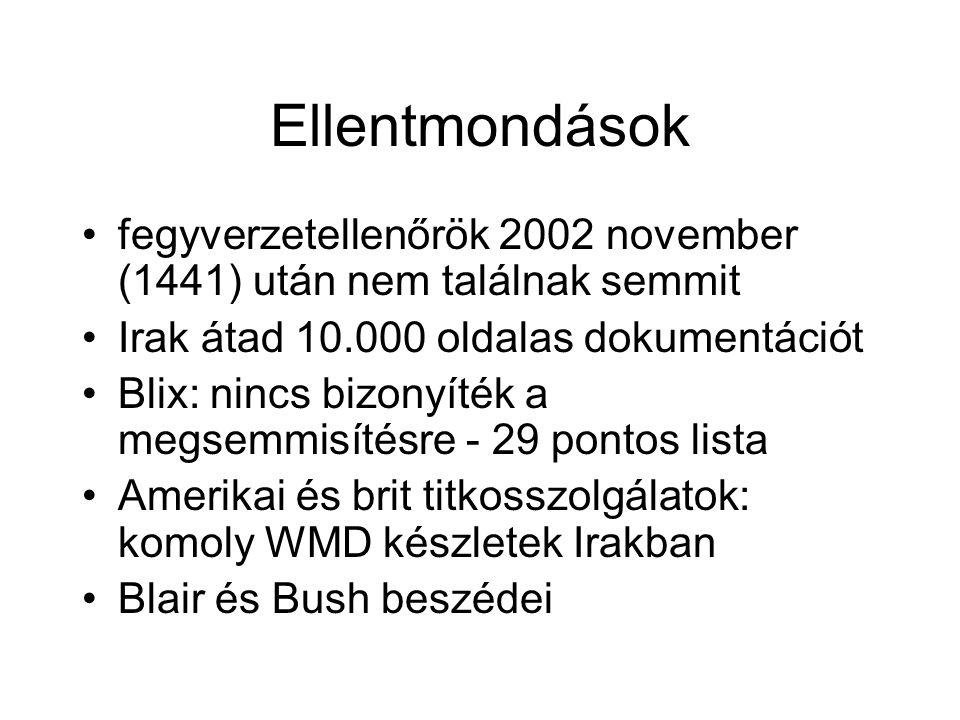 Ellentmondások fegyverzetellenőrök 2002 november (1441) után nem találnak semmit Irak átad 10.000 oldalas dokumentációt Blix: nincs bizonyíték a megsemmisítésre - 29 pontos lista Amerikai és brit titkosszolgálatok: komoly WMD készletek Irakban Blair és Bush beszédei