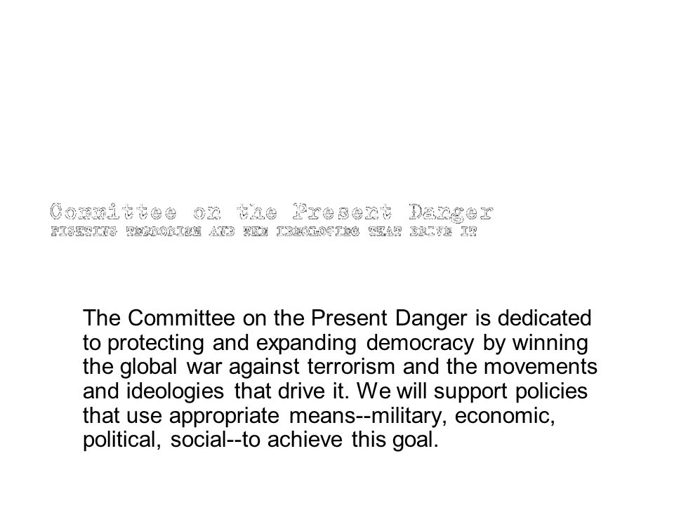The Committee on the Present Danger is dedicated to protecting and expanding democracy by winning the global war against terrorism and the movements a