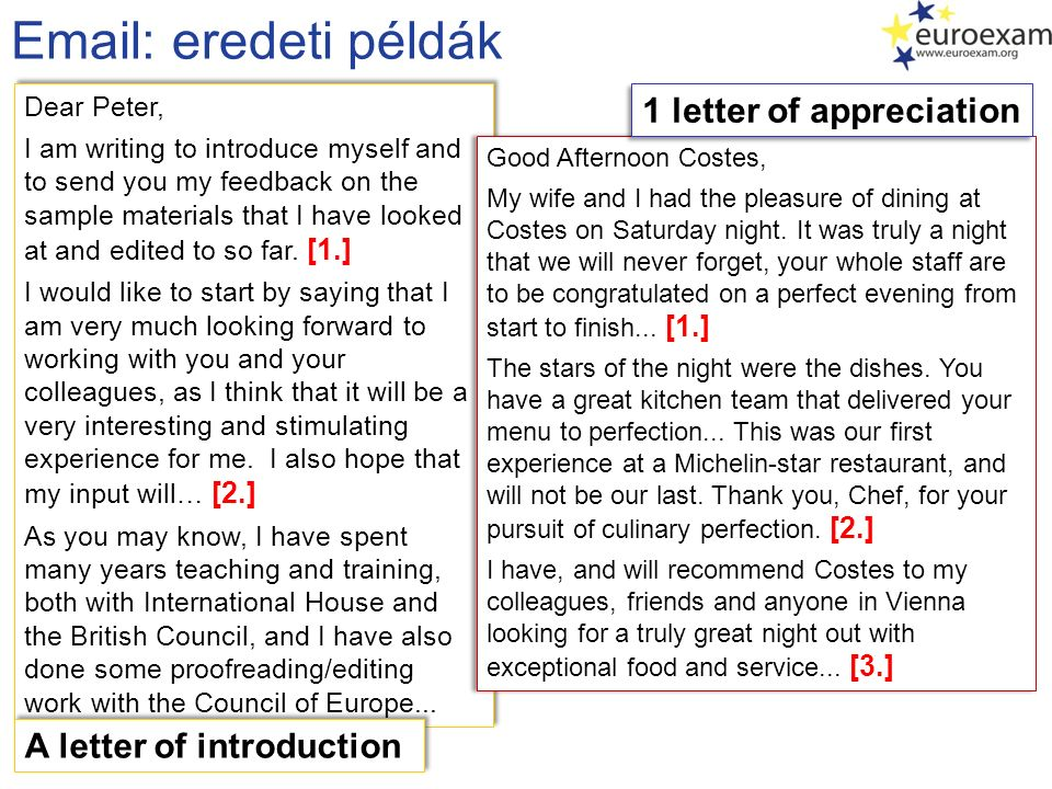 Email vázlatok Email / Letter of Inquiry 1.I am writing to you in order to receive further information on the intensive courses you advertised on Language Radio last week… 2.Since I want to take part in the most useful course possible in your catalogue, I will need the following information about your language programmes… 3.I will be grateful if I receive the requested info- pack in time to be able to make an informed decision about which course to attend… Utalás egy hirdetésre, felhívásra, brosúrára.
