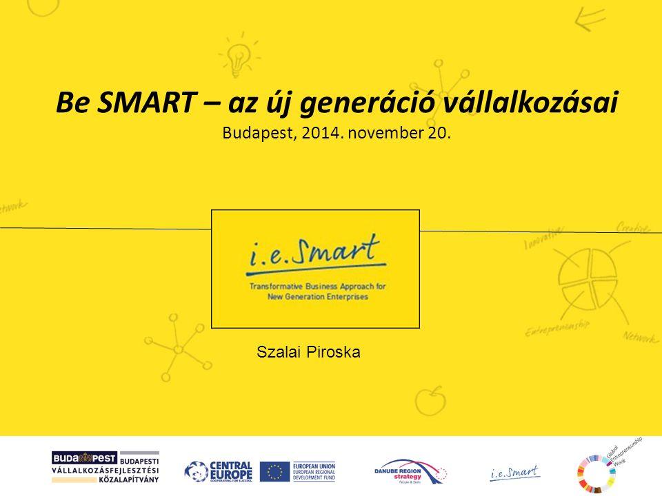 Be SMART – az új generáció vállalkozásai Budapest, 2014. november 20. Szalai Piroska