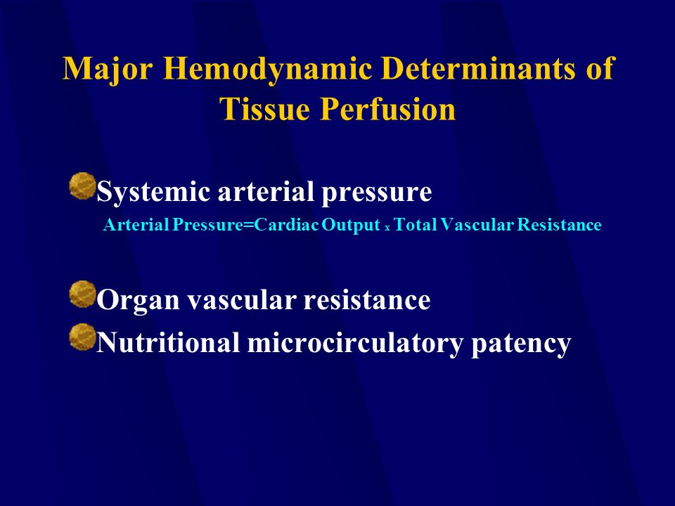 Major Hemodynamic Determinants of Tissue Perfusion Systemic arterial pressure Arterial Pressure=Cardiac Output x Total Vascular Resistance Organ vascular resistance Nutritional microcirculatory patency