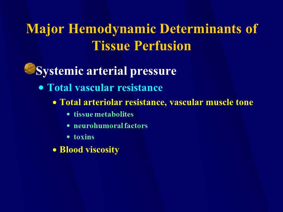 Major Hemodynamic Determinants of Tissue Perfusion Systemic arterial pressure  Total vascular resistance  Total arteriolar resistance, vascular muscle tone  tissue metabolites  neurohumoral factors  toxins  Blood viscosity