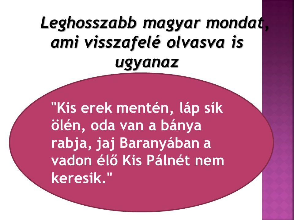 Leghosszabb magyar mondat, ami visszafelé olvasva is ugyanaz Kis erek mentén, láp sík ölén, oda van a bánya rabja, jaj Baranyában a vadon élő Kis Pálnét nem keresik.