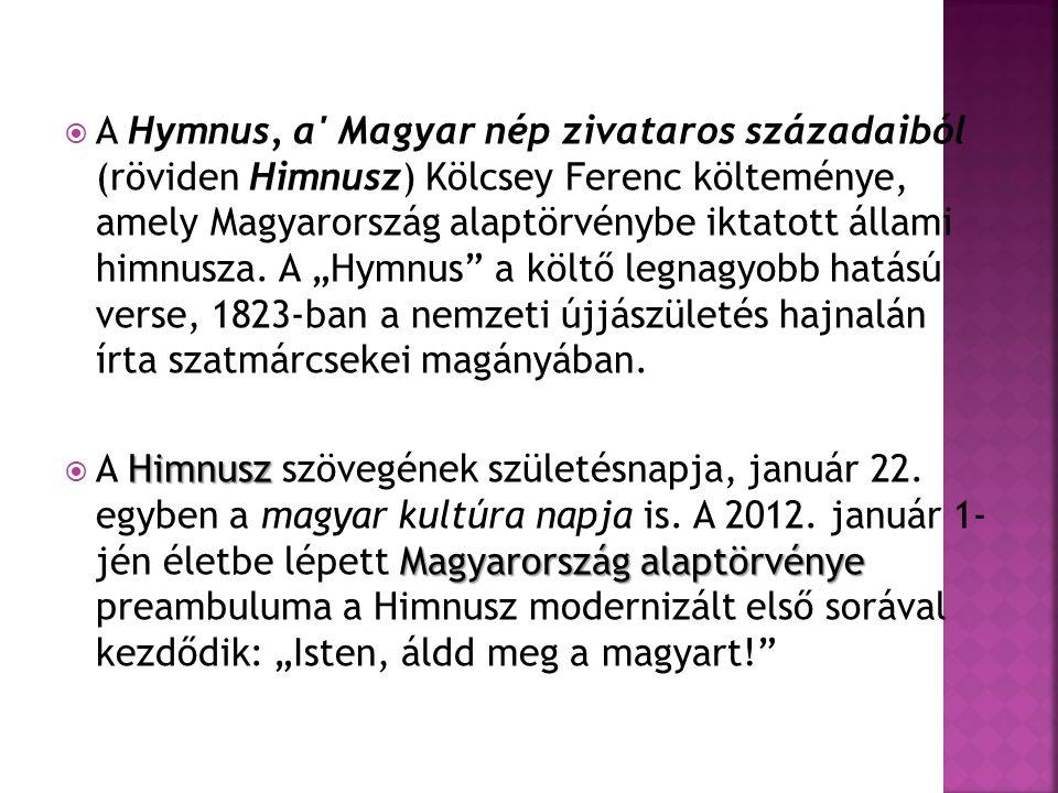  A Hymnus, a Magyar nép zivataros századaiból (röviden Himnusz) Kölcsey Ferenc költeménye, amely Magyarország alaptörvénybe iktatott állami himnusza.