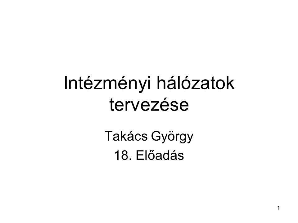 1 Intézményi hálózatok tervezése Takács György 18. Előadás
