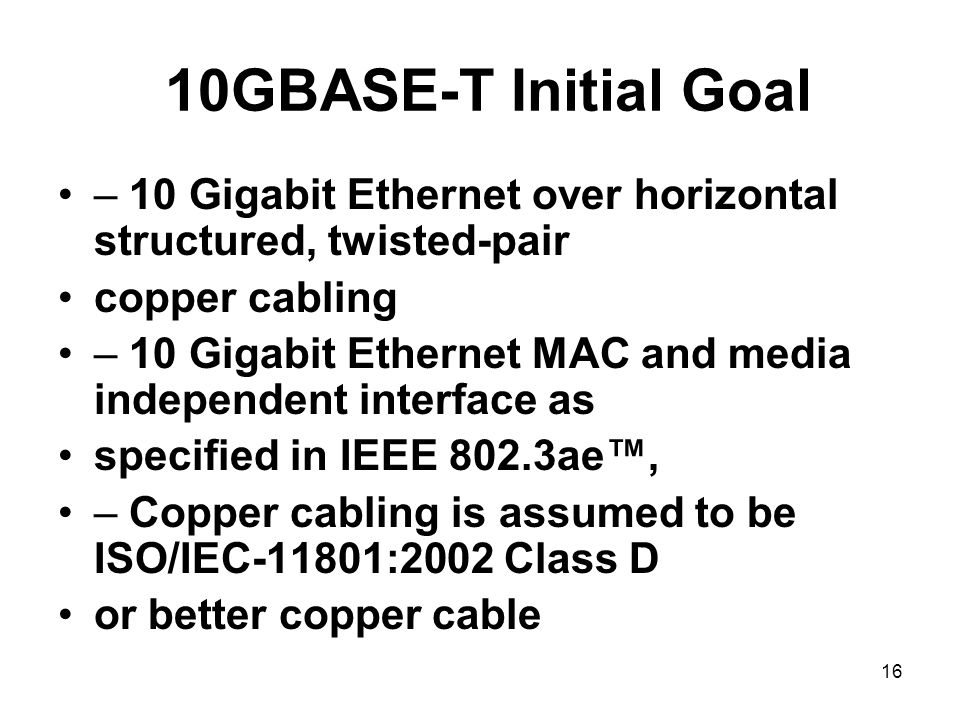 16 10GBASE-T Initial Goal – 10 Gigabit Ethernet over horizontal structured, twisted-pair copper cabling – 10 Gigabit Ethernet MAC and media independent interface as specified in IEEE 802.3ae™, – Copper cabling is assumed to be ISO/IEC-11801:2002 Class D or better copper cable