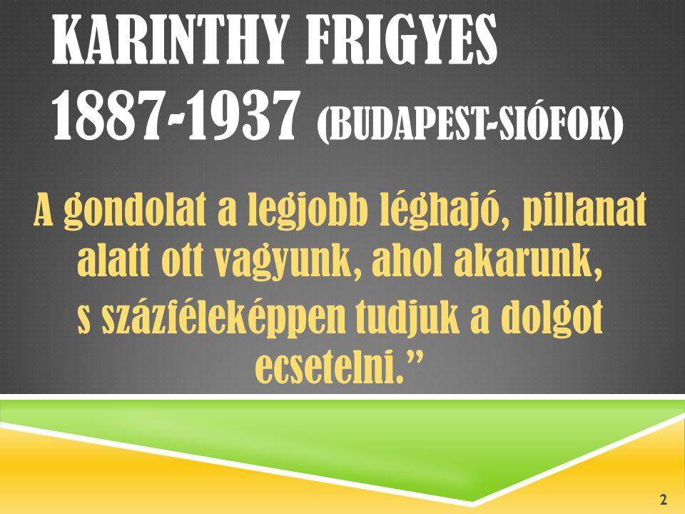 KARINTHY FRIGYES 1887-1937 (BUDAPEST-SIÓFOK) A gondolat a legjobb léghajó, pillanat alatt ott vagyunk, ahol akarunk, s százféleképpen tudjuk a dolgot ecsetelni. 2