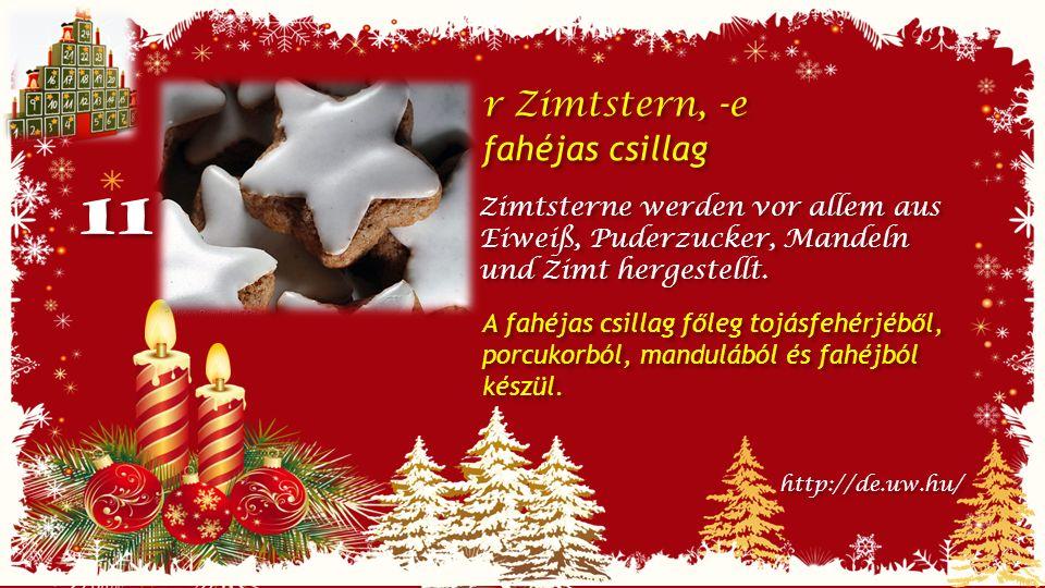 11 r Zimtstern, -e fahéjas csillag r Zimtstern, -e fahéjas csillag Zimtsterne werden vor allem aus Eiweiß, Puderzucker, Mandeln und Zimt hergestellt.
